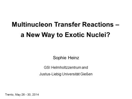 Multinucleon Transfer Reactions – a New Way to Exotic Nuclei? Sophie Heinz GSI Helmholtzzentrum and Justus-Liebig Universität Gießen Trento, May 26 - 30,