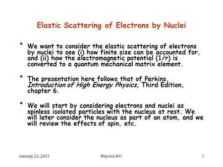 January 23, 2001Physics 8411 Elastic Scattering of Electrons by Nuclei We want to consider the elastic scattering of electrons by nuclei to see (i) how.