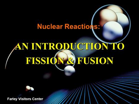 Nuclear Reactions: AN INTRODUCTION TO FISSION & FUSION Farley Visitors Center.