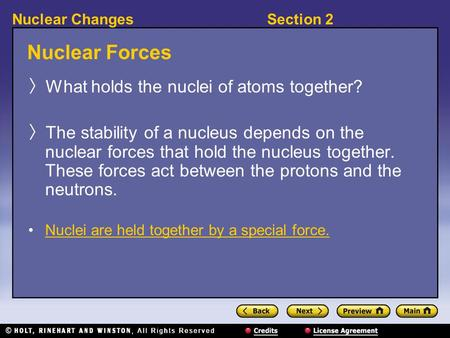 Section 2Nuclear Changes Nuclear Forces 〉 What holds the nuclei of atoms together? 〉 The stability of a nucleus depends on the nuclear forces that hold.