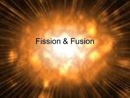 Fission & Fusion. Forces What holds an atom together? Why doesn't the nucleus of an atom fly apart if it's made of positively charged protons?