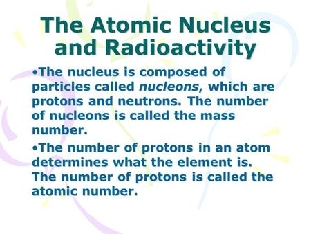 The Atomic Nucleus and Radioactivity The nucleus is composed of particles called nucleons, which are protons and neutrons. The number of nucleons is called.