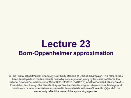 Lecture 23 Born-Oppenheimer approximation (c) So Hirata, Department of Chemistry, University of Illinois at Urbana-Champaign. This material has been developed.