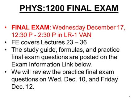 PHYS:1200 FINAL EXAM 1 FINAL EXAM: Wednesday December 17, 12:30 P - 2:30 P in LR-1 VAN FE covers Lectures 23 – 36 The study guide, formulas, and practice.