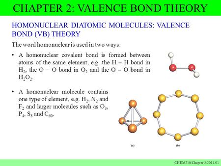 CHAPTER 2: VALENCE BOND THEORY CHEM210/Chapter 2/2014/01 HOMONUCLEAR DIATOMIC MOLECULES: VALENCE BOND (VB) THEORY The word homonuclear is used in two ways: