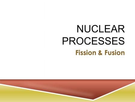 NUCLEAR PROCESSES Fission & Fusion. F ISSION VS. F USION.