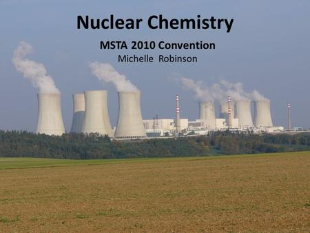 Nuclear Chemistry MSTA 2010 Convention Michelle Robinson.
