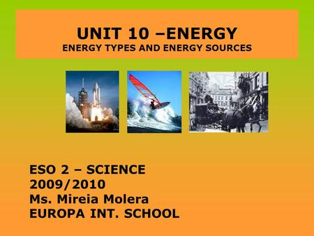 UNIT 10 –ENERGY ENERGY TYPES AND ENERGY SOURCES ESO 2 – SCIENCE 2009/2010 Ms. Mireia Molera EUROPA INT. SCHOOL.