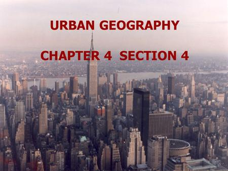 URBAN GEOGRAPHY CHAPTER 4 SECTION 4.