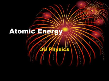 Atomic Energy 3U Physics. Mass-Energy Equivalence All matter is a form of stored energy.