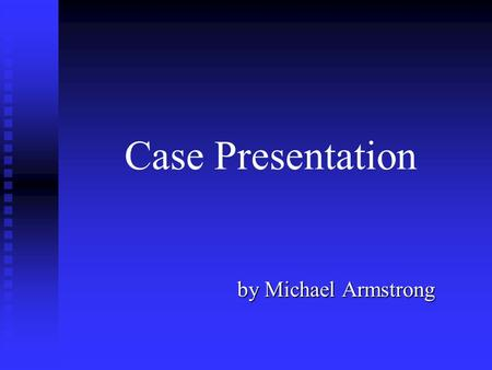 Case Presentation by Michael Armstrong.