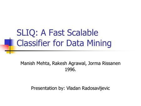 SLIQ: A Fast Scalable Classifier for Data Mining Manish Mehta, Rakesh Agrawal, Jorma Rissanen 1996. Presentation by: Vladan Radosavljevic.