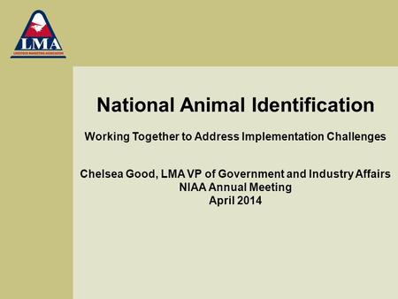 National Animal Identification Working Together to Address Implementation Challenges Chelsea Good, LMA VP of Government and Industry Affairs NIAA Annual.