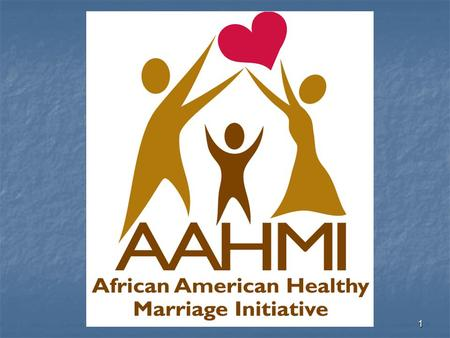 1. 2 The Administration for Children and Families African American Healthy Marriage Initiative African American Healthy Marriage Initiative Mission Statement: