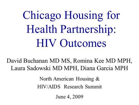 Chicago Housing for Health Partnership: HIV Outcomes David Buchanan MD MS, Romina Kee MD MPH, Laura Sadowski MD MPH, Diana Garcia MPH North American Housing.