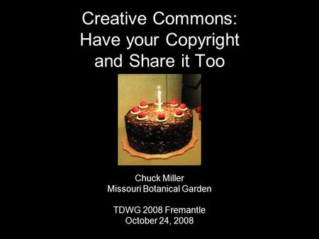 Creative Commons: Have your Copyright and Share it Too Chuck Miller Missouri Botanical Garden TDWG 2008 Fremantle October 24, 2008.