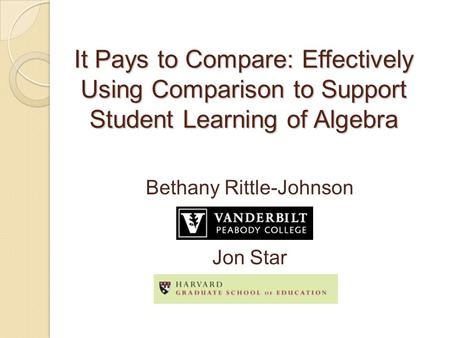 It Pays to Compare: Effectively Using Comparison to Support Student Learning of Algebra Bethany Rittle-Johnson Jon Star.