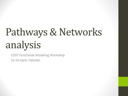 Pathways & Networks analysis COST Functional Modeling Workshop 22-24 April, Helsinki.