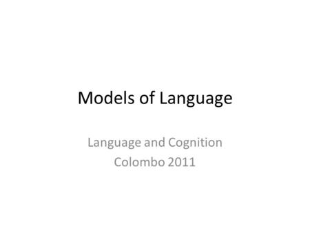 Models of Language Language and Cognition Colombo 2011.