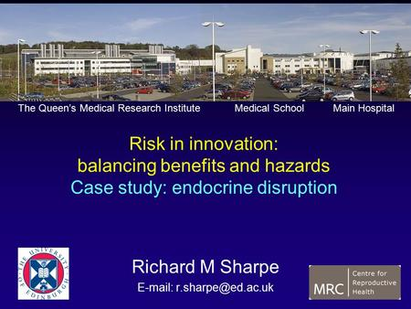Risk in innovation: balancing benefits and hazards Case study: endocrine disruption Richard M Sharpe   The Queen's Medical Research.