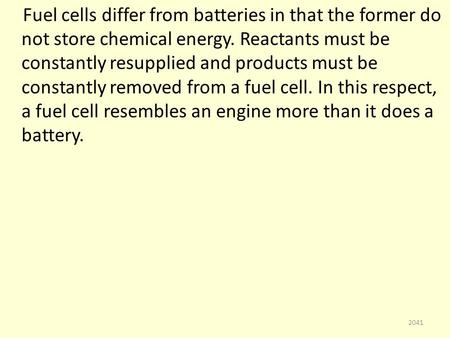 Fuel cells differ from batteries in that the former do not store chemical energy. Reactants must be constantly resupplied and products must be constantly.