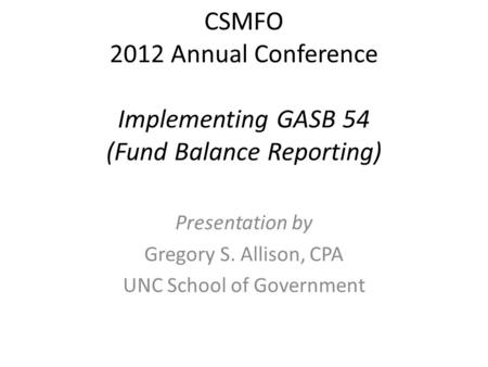 CSMFO 2012 Annual Conference Implementing GASB 54 (Fund Balance Reporting) Presentation by Gregory S. Allison, CPA UNC School of Government.