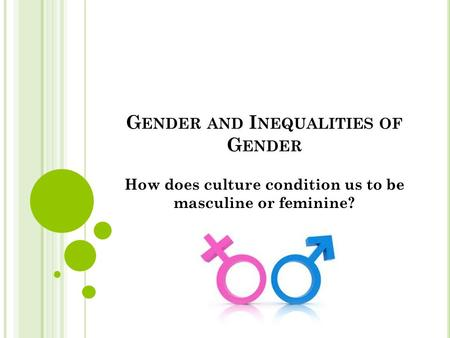 G ENDER AND I NEQUALITIES OF G ENDER How does culture condition us to be masculine or feminine?