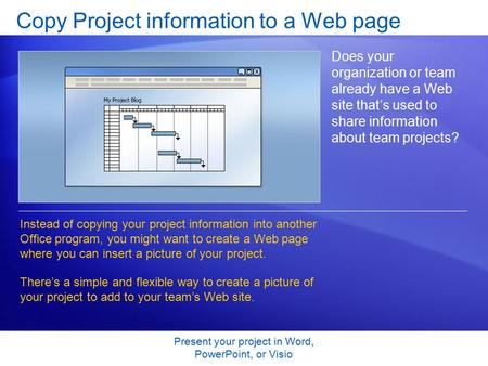 Present your project in Word, PowerPoint, or Visio Copy Project information to a Web page Does your organization or team already have a Web site that's.