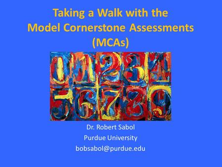 Taking a Walk with the Model Cornerstone Assessments (MCAs) Dr. Robert Sabol Purdue University