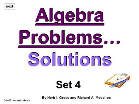 Algebra Problems… Solutions Algebra Problems… Solutions © 2007 Herbert I. Gross Set 4 By Herb I. Gross and Richard A. Medeiros next.