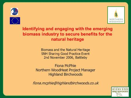 Biomass and the Natural Heritage SNH Sharing Good Practice Event 2nd November 2006, Battleby Fiona McPhie Northern WoodHeat Project Manager Highland Birchwoods.