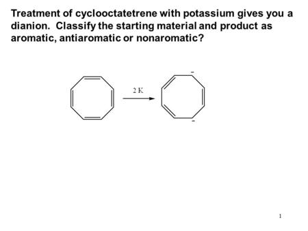 1 Treatment of cyclooctatetrene with potassium gives you a dianion. Classify the starting material and product as aromatic, antiaromatic or nonaromatic?