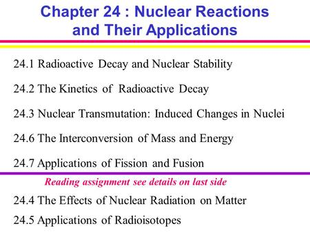 Chapter 24 : Nuclear Reactions and Their Applications 24.1 Radioactive Decay and Nuclear Stability 24.2 The Kinetics of Radioactive Decay 24.3 Nuclear.