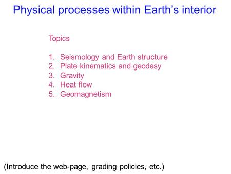 Physical processes within Earth's interior Topics 1.Seismology and Earth structure 2.Plate kinematics and geodesy 3.Gravity 4.Heat flow 5.Geomagnetism.