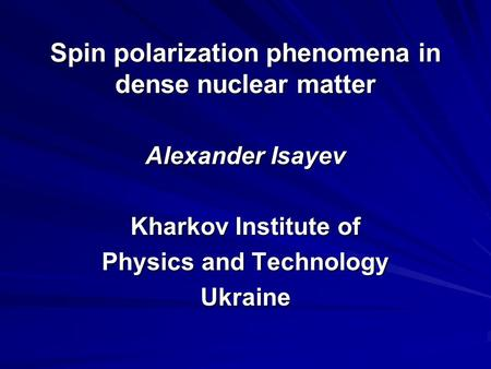 Spin polarization phenomena in dense nuclear matter Alexander Isayev Kharkov Institute of Physics and Technology Ukraine.
