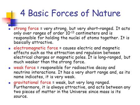4 Basic Forces of Nature strong force = very strong, but very short-ranged. It acts only over ranges of order 10 -13 centimeters and is responsible for.
