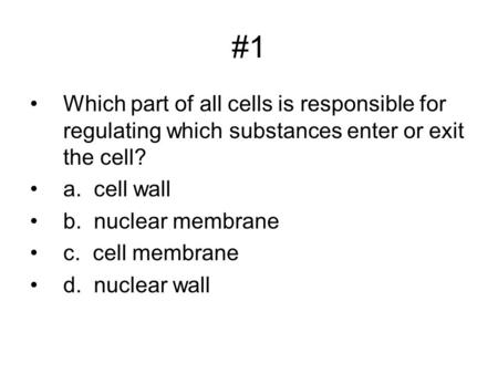 #1 Which part of all cells is responsible for regulating which substances enter or exit the cell? a. cell wall b. nuclear membrane c. cell membrane d.