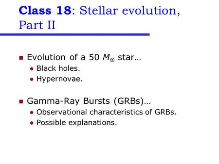 Class 18 : Stellar evolution, Part II Evolution of a 50 M  star… Black holes. Hypernovae. Gamma-Ray Bursts (GRBs)… Observational characteristics of GRBs.
