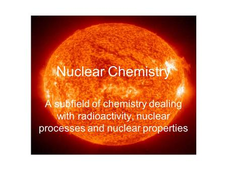 Nuclear Chemistry A subfield of chemistry dealing with radioactivity, nuclear processes and nuclear properties.