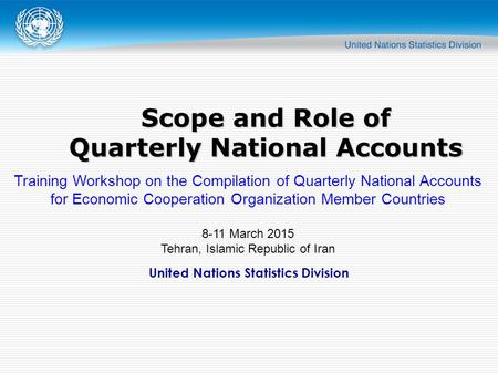 United Nations Statistics Division Scope and Role of Quarterly National Accounts Training Workshop on the Compilation of Quarterly National Accounts for.