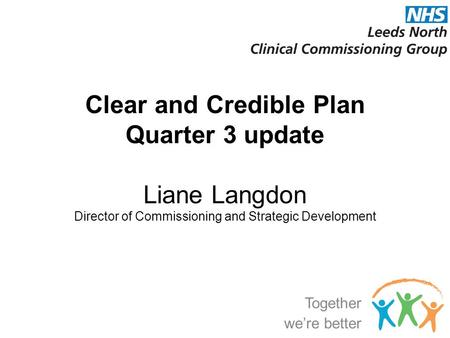 Clear and Credible Plan Quarter 3 update Liane Langdon Director of Commissioning and Strategic Development Together we're better.