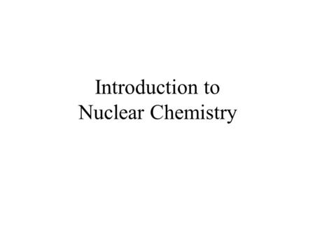 Introduction to Nuclear Chemistry. © 2009, Prentice-Hall, Inc. The Nucleus Remember that the nucleus is comprised of the two nucleons, protons and neutrons.