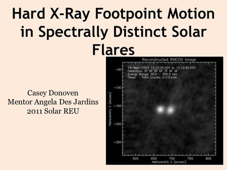 Hard X-Ray Footpoint Motion in Spectrally Distinct Solar Flares Casey Donoven Mentor Angela Des Jardins 2011 Solar REU.