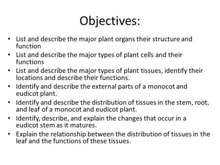 Objectives: List and describe the major plant organs their structure and function List and describe the major types of plant cells and their functions.
