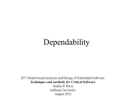 Dependability ITV Model-based Analysis and Design of Embedded Software Techniques and methods for Critical Software Anders P. Ravn Aalborg University August.