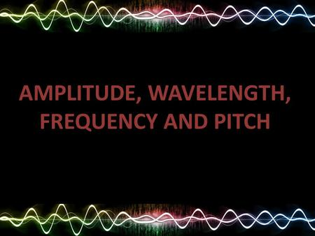 AMPLITUDE, WAVELENGTH, FREQUENCY AND PITCH. REVISION.