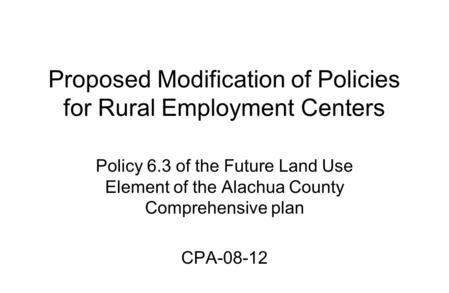 Proposed Modification of Policies for Rural Employment Centers Policy 6.3 of the Future Land Use Element of the Alachua County Comprehensive plan CPA-08-12.