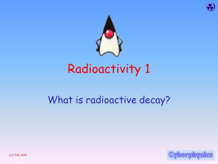 LOJ Feb 2004 Radioactivity 1 What is radioactive decay?