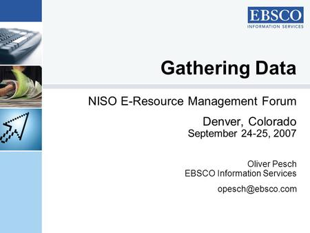 Gathering Data NISO E-Resource Management Forum Denver, Colorado September 24-25, 2007 Oliver Pesch EBSCO Information Services