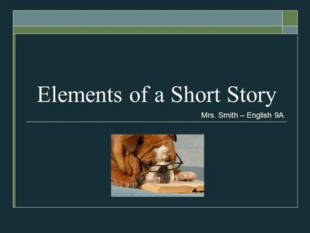 Elements of a Short Story Mrs. Smith – English 9A.
